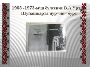 1963 -1973-м\ш ёулсенче В.А.Урташ Шупашкарта пур=нн= ёурт