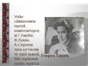 Георги Хирпъ Унăн сăввисемпе паллă композиторсем Г.Хирбю, Ф.Лукин, А.Сергеев
