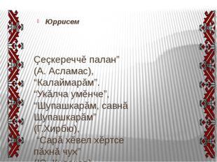 "Юррисем Çеçкереччĕ палан"" (А.Асламас), ""Калаймарăм"". ""Укăлча умĕнче"", ""Шупа"