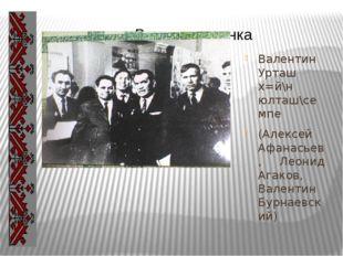 Валентин Урташ х=й\н юлташ\семпе (Алексей Афанасьев, Леонид Агаков, Валентин
