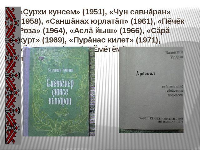 «Çурхи кунсем» (1951), «Чун савнăран» (1958), «Саншăнах юрлатăп» (1961), «Пĕч...