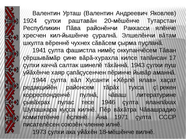 Валентин Урташ (Валентин Андреевич Яковлев) 1924 çулхи раштавăн 20-мĕшĕнче Т...