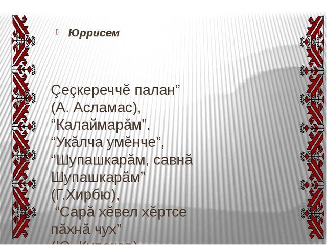 "Юррисем Çеçкереччĕ палан"" (А.Асламас), ""Калаймарăм"". ""Укăлча умĕнче"", ""Шупа..."