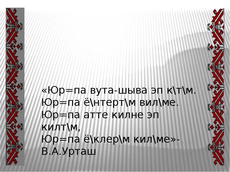 «Юр=па вута-шыва эп к\т\м. Юр=па ё\нтерт\м вил\ме. Юр=па атте килне эп килт\...
