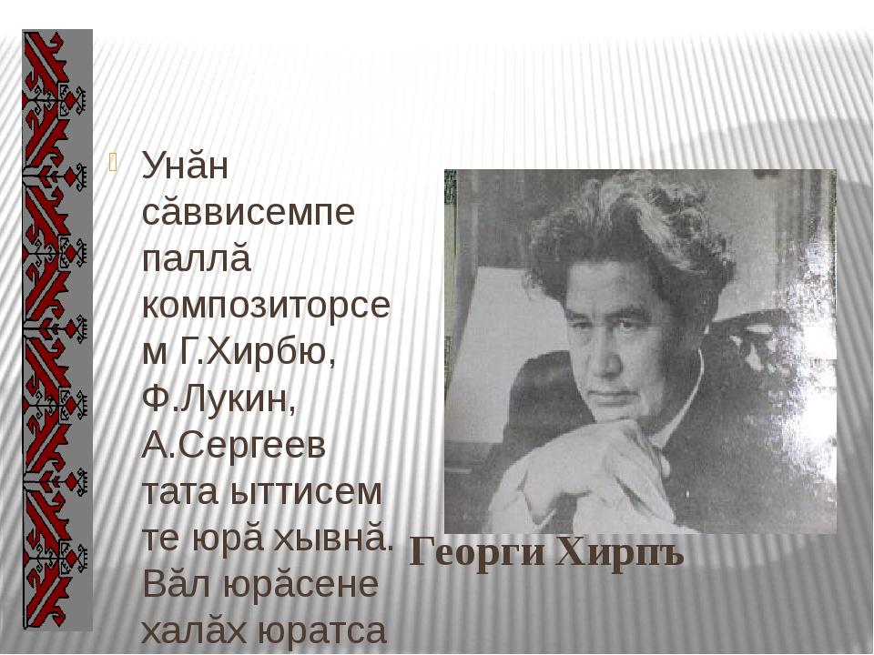 Георги Хирпъ Унăн сăввисемпе паллă композиторсем Г.Хирбю, Ф.Лукин, А.Сергеев...