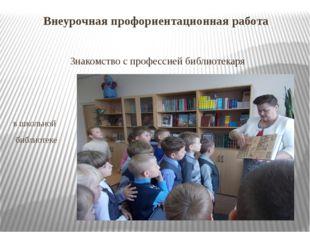 Внеурочная профориентационная работа Знакомство с профессией библиотекаря в ш