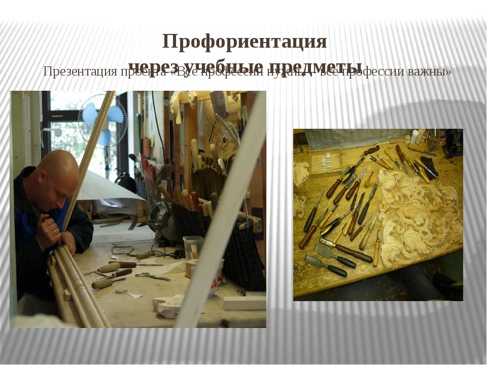 Профориентация через учебные предметы Презентация проекта «Все профессии нужн...