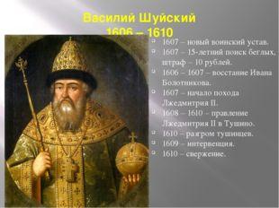 Василий Шуйский 1606 – 1610 1607 – новый воинский устав. 1607 – 15-летний пои