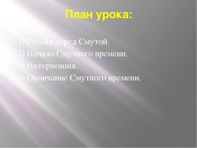 План урока: 1) Россия перед Смутой. 2) Начало Смутного времени. 3) Интервенци...