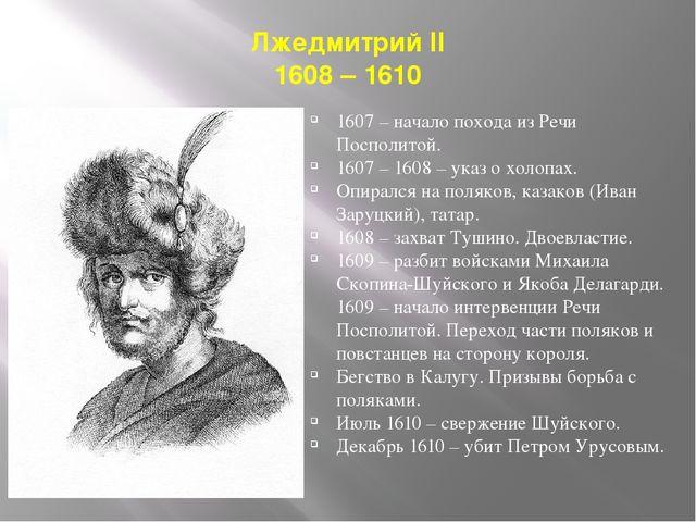 Лжедмитрий II 1608 – 1610 1607 – начало похода из Речи Посполитой. 1607 – 160...