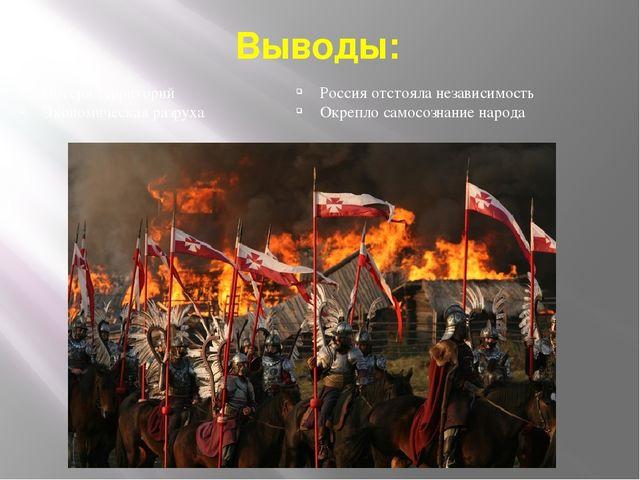 Выводы: Россия отстояла независимость Окрепло самосознание народа Потеря терр...