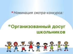 Организованный досуг школьников Номинация смотра-конкурса: