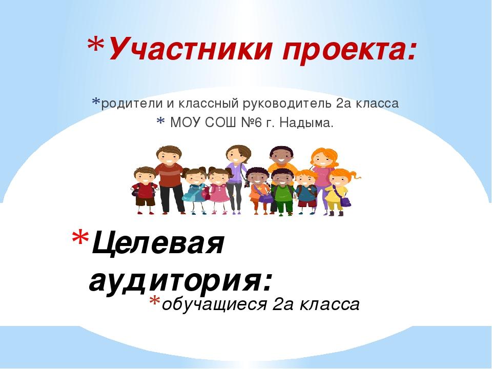 Участники проекта: родители и классный руководитель 2а класса МОУ СОШ №6 г. Н...