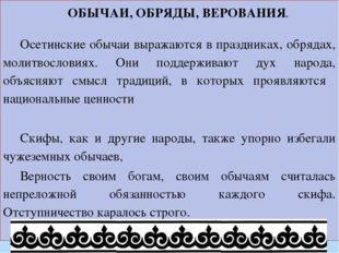 ОБЫЧАИ, ОБРЯДЫ, ВЕРОВАНИЯ. Осетинские обычаи выражаются в праздниках, обрядах