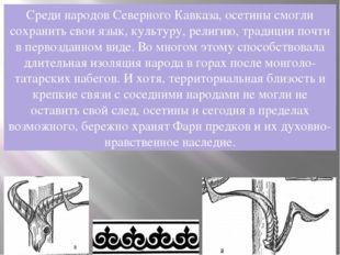 Среди народов Северного Кавказа, осетины смогли сохранить свои язык, культуру