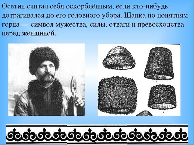 Осетин считал себя оскорблённым, если кто-нибудь дотрагивался до его головног...