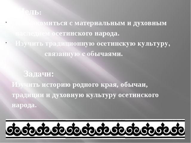 Цель: Познакомиться с материальным и духовным наследием осетинского народа....
