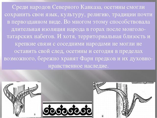 Среди народов Северного Кавказа, осетины смогли сохранить свои язык, культуру...