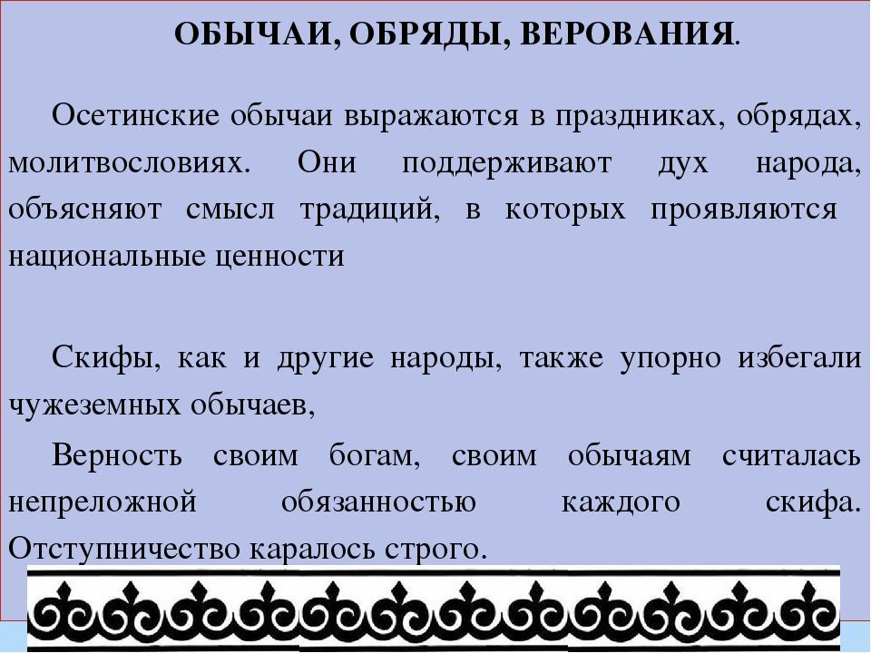 ОБЫЧАИ, ОБРЯДЫ, ВЕРОВАНИЯ. Осетинские обычаи выражаются в праздниках, обрядах...