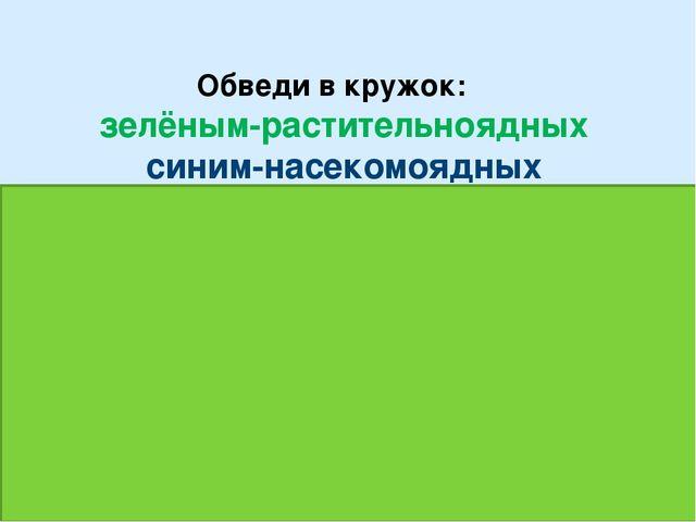 Обведи в кружок: зелёным-растительноядных синим-насекомоядных красным-хищник...
