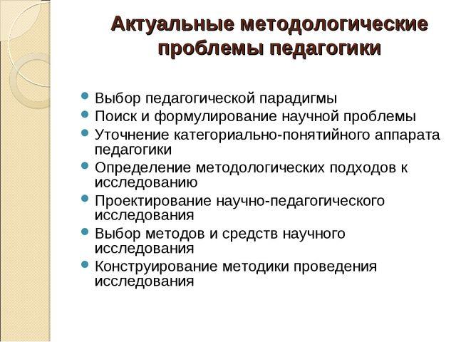Актуальные методологические проблемы педагогики Выбор педагогической парадиг...