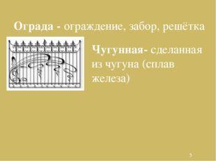 Ограда - ограждение, забор, решётка Чугунная- сделанная из чугуна (сплав жел