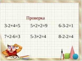 3-2+4=5 5+2+2=9 6-3-2=1 7+2-6=3 5-3+2=4 8-2-2=4 Проверка