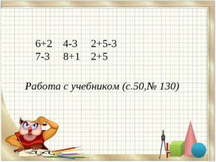 6+2 4-3 2+5-3 7-3 8+1 2+5 Работа с учебником (с.50,№ 130)
