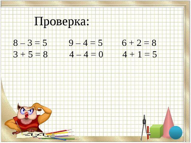 Проверка: 8 – 3 = 5 9 – 4 = 5 6 + 2 = 8 3 + 5 = 8 4 – 4 = 0 4 + 1 = 5