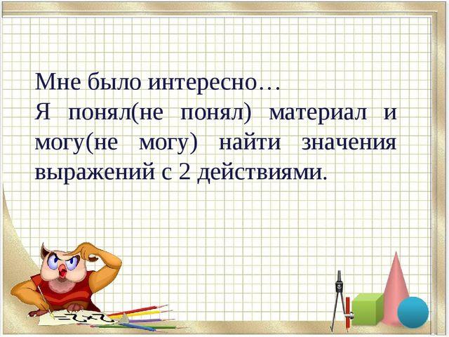 Мне было интересно… Я понял(не понял) материал и могу(не могу) найти значения...