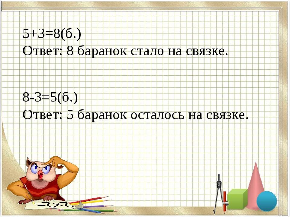 5+3=8(б.) Ответ: 8 баранок стало на связке. 8-3=5(б.) Ответ: 5 баранок остало...
