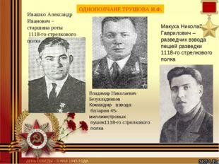 ОДНОПОЛЧАНЕ ТРУШОВА И.Ф. Ивашко Александр Иванович – старшина роты 1118-го ст