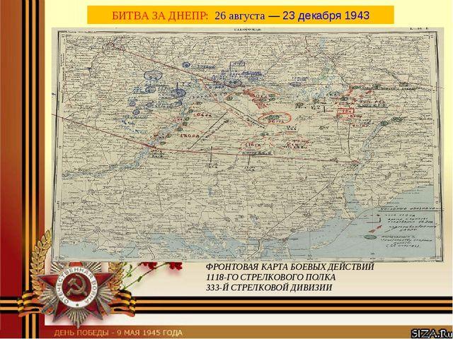 БИТВА ЗА ДНЕПР: 26 августа—23 декабря1943 ФРОНТОВАЯ КАРТА БОЕВЫХ ДЕЙСТВИЙ...