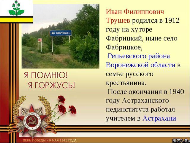 Иван Филиппович Трушев родился в 1912 году на хуторе Фабрицкий, ныне село Фаб...