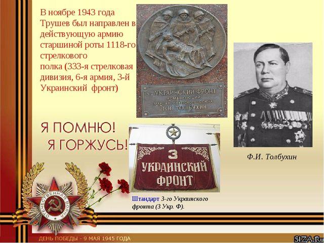В ноябре 1943 года Трушев был направлен в действующую армию старшиной роты 11...
