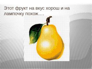 Этот фрукт на вкус хорош и на лампочку похож….