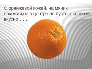 С оранжевой кожей, на мячик похожий,но в центре не пусто,а сочно и вкусно……