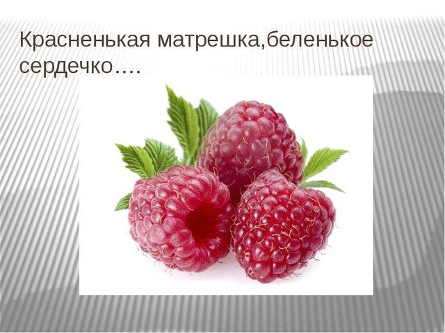 Красненькая матрешка,беленькое сердечко….