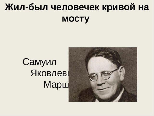 Жил-был человечек кривой на мосту Самуил Яковлевич Маршак