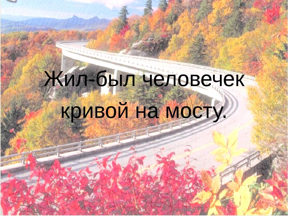 Жил-был человечек кривой на мосту.
