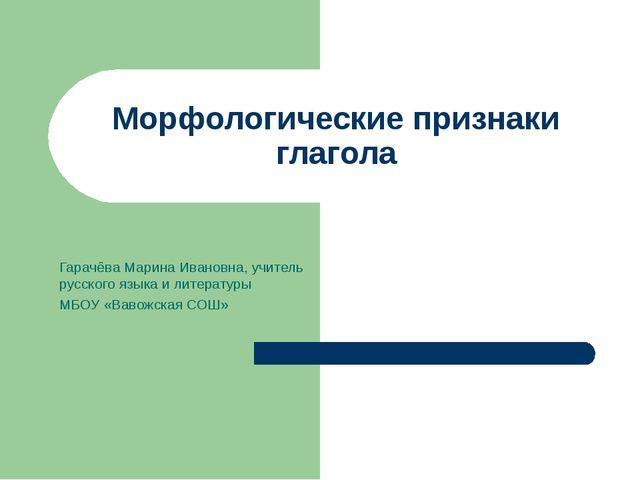 Морфологические признаки глагола Гарачёва Марина Ивановна, учитель русского я...
