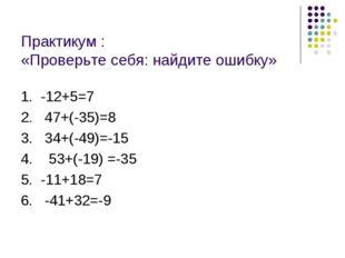 Практикум : «Проверьте себя: найдите ошибку» 1. -12+5=7 2. 47+(-35)=8 3. 34+(