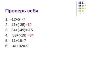 Проверь себя 1. -12+5=-7 2. 47+(-35)=12 3. 34+(-49)=-15 4. 53+(-19) =34 5. -1