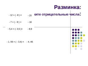Разминка: сложите отрицательные числа: - 12 + ( -8 ) = - 20 - 7 + ( - 9 ) = -