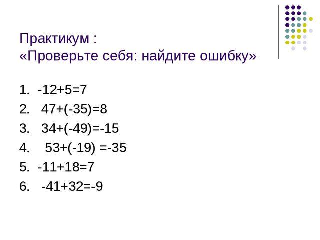 Практикум : «Проверьте себя: найдите ошибку» 1. -12+5=7 2. 47+(-35)=8 3. 34+(...