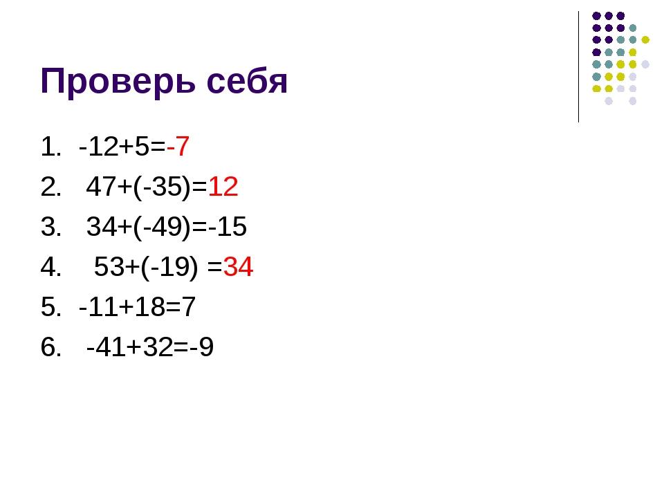 Проверь себя 1. -12+5=-7 2. 47+(-35)=12 3. 34+(-49)=-15 4. 53+(-19) =34 5. -1...