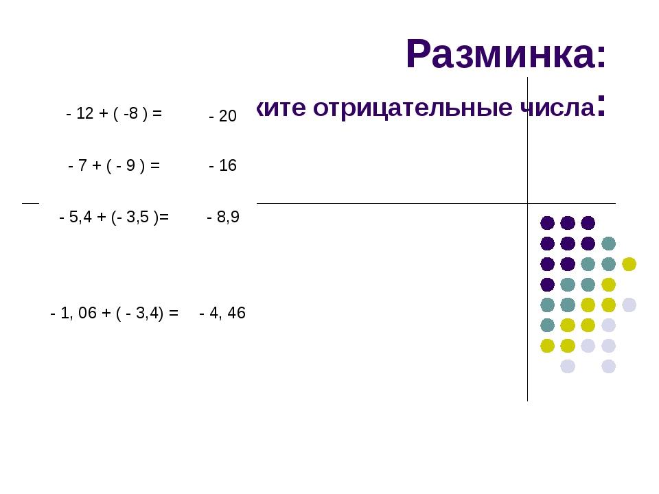 Разминка: сложите отрицательные числа: - 12 + ( -8 ) = - 20 - 7 + ( - 9 ) = -...