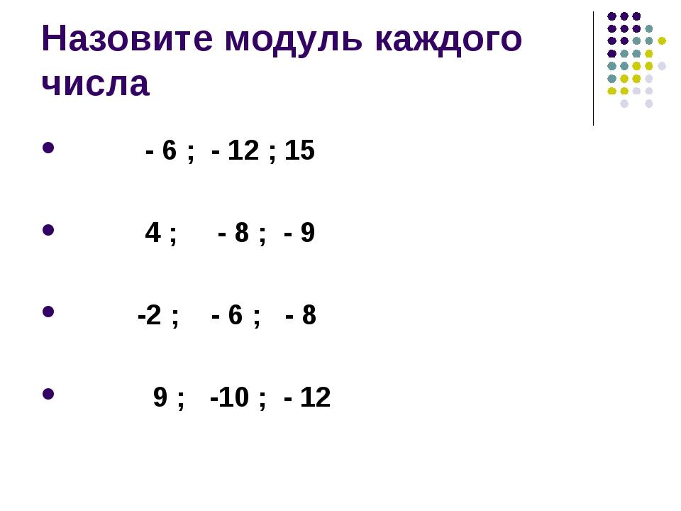 Назовите модуль каждого числа - 6 ; - 12 ; 15 4 ; - 8 ; - 9 -2 ; - 6 ; - 8 9...