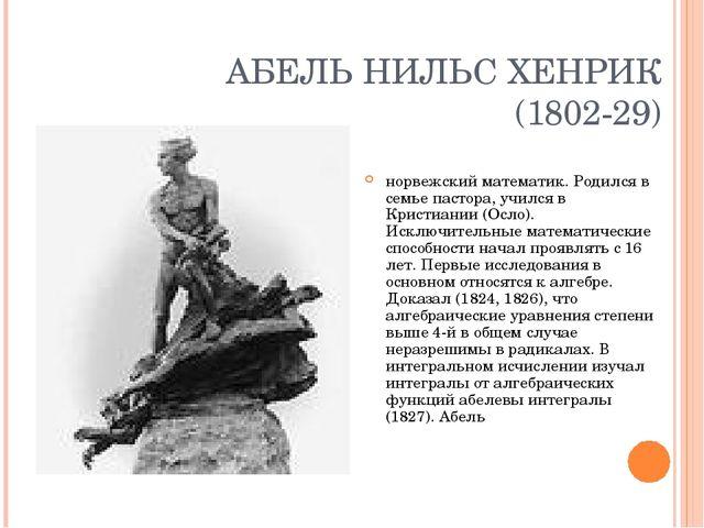 АБЕЛЬ НИЛЬС ХЕНРИК (1802-29) норвежский математик. Родился в семье пастора, у...