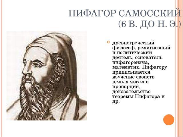 ПИФАГОР САМОССКИЙ (6 В. ДО Н. Э.) древнегреческий философ, религиозный и поли...